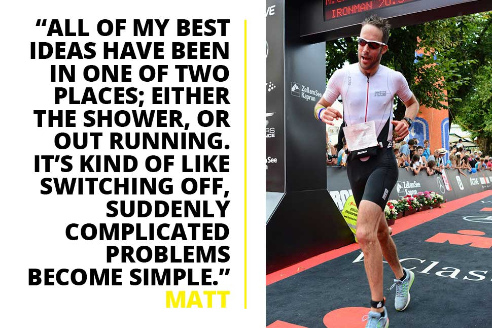 All of Matt's best ideas come from a shower or a run. Suddenly complicated problems become simple problems